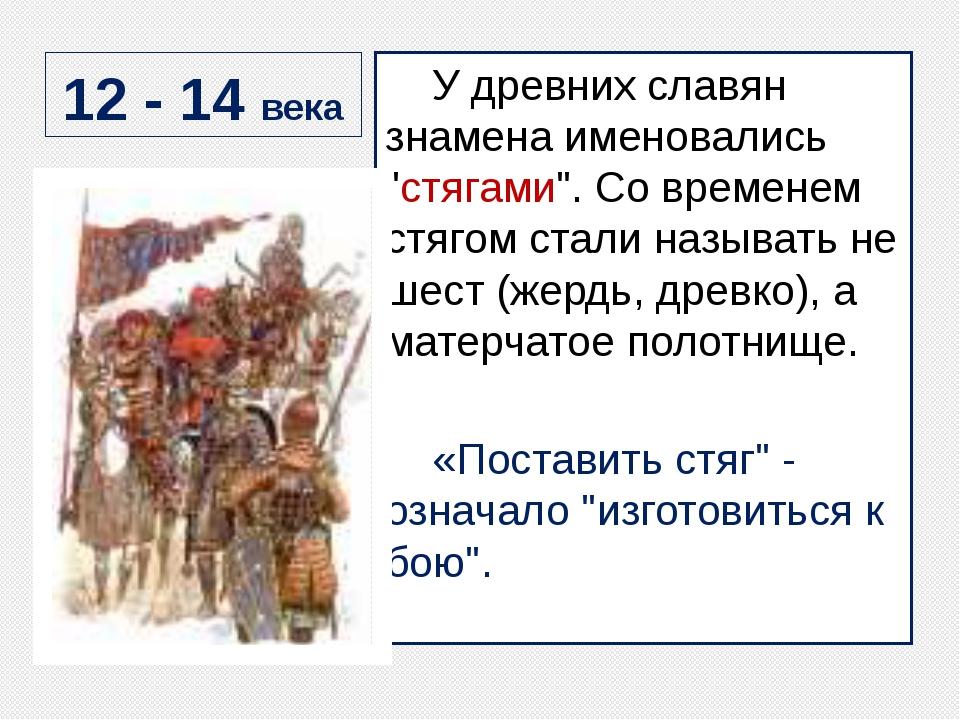 "12 - 14 века У древних славян знамена именовались ""стягами"". Со временем стяг..."