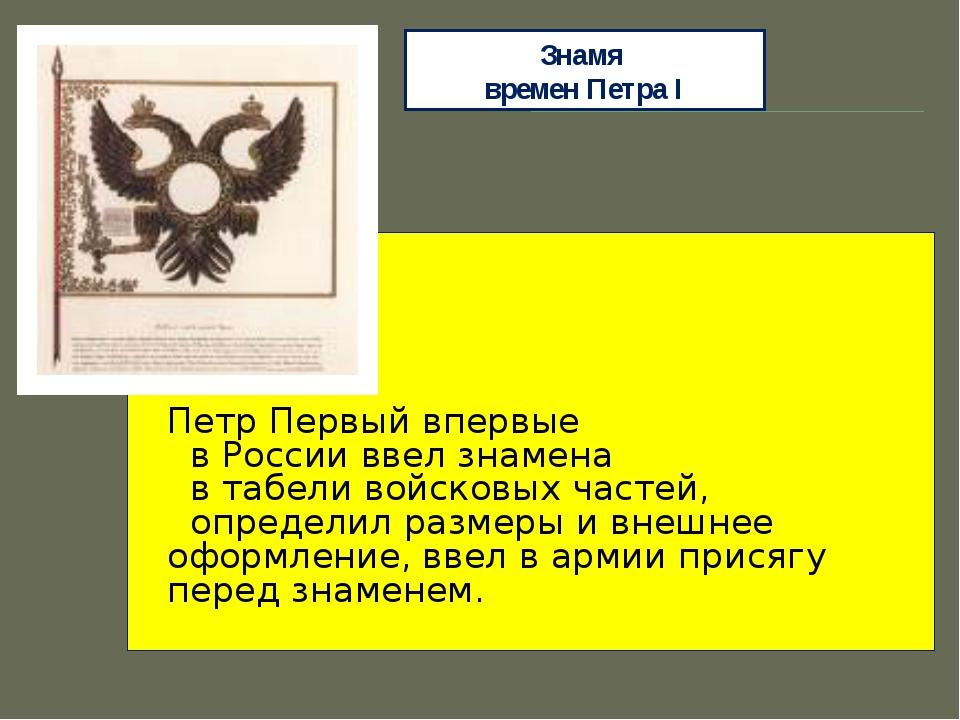 Знамя времен Петра I Петр Первый впервые в России ввел знамена в табели войск...