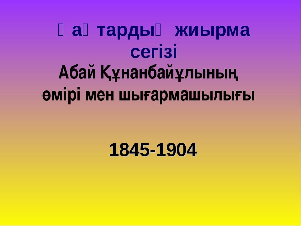 1845-1904 Қаңтардың жиырма сегізі Абай Құнанбайұлының өмірі мен шығармашылығы