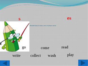 Напишите форму 3-го лица ед. числа следующих глаголов: go read collect play