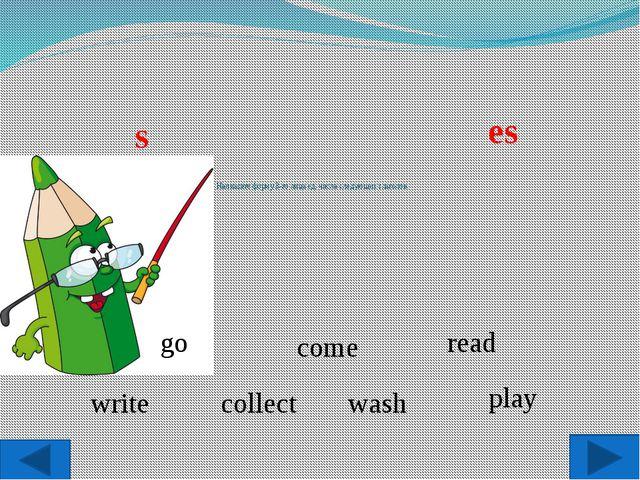 Напишите форму 3-го лица ед. числа следующих глаголов: go read collect play...
