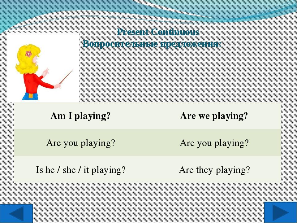 Present Continuous Вопросительные предложения: Am I playing? Are we playing?...