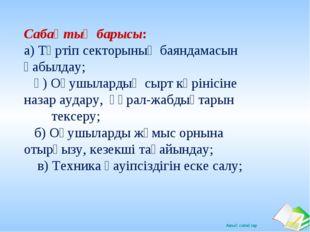 Сабақтың барысы: а) Тәртіп секторының баяндамасын қабылдау; ә) Оқушылардың с