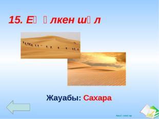 Жауабы: Сахара 15. Ең үлкен шөл Ашық сабақтар