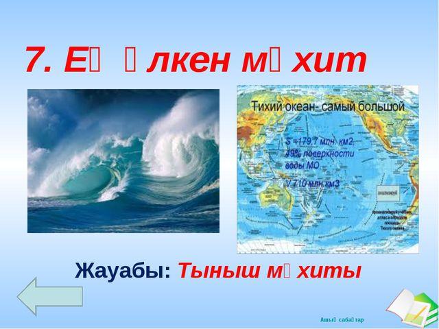 Жауабы: Тыныш мұхиты 7. Ең үлкен мұхит Ашық сабақтар