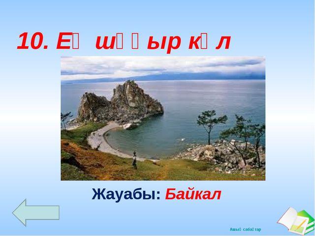 Жауабы: Байкал 10. Ең шұқыр көл Ашық сабақтар