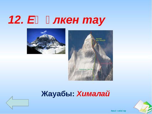 Жауабы: Хималай 12. Ең үлкен тау Ашық сабақтар