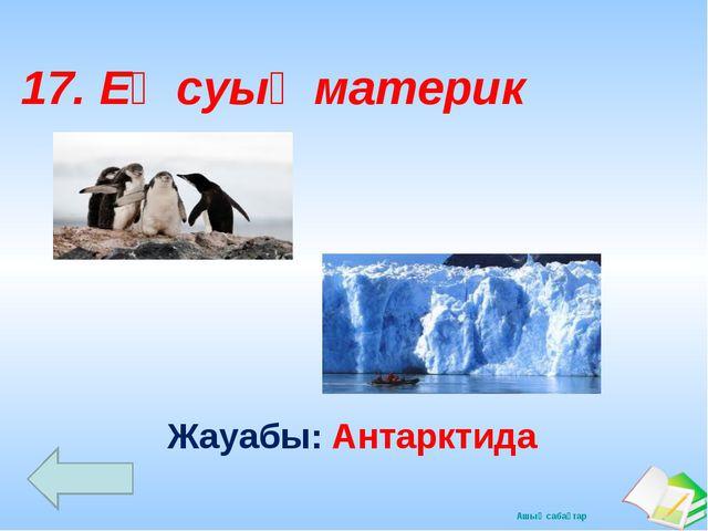 Жауабы: Антарктида 17. Ең суық материк Ашық сабақтар