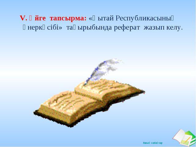 V. Үйге тапсырма: «Қытай Республикасының өнеркәсібі» тақырыбында реферат жазы...