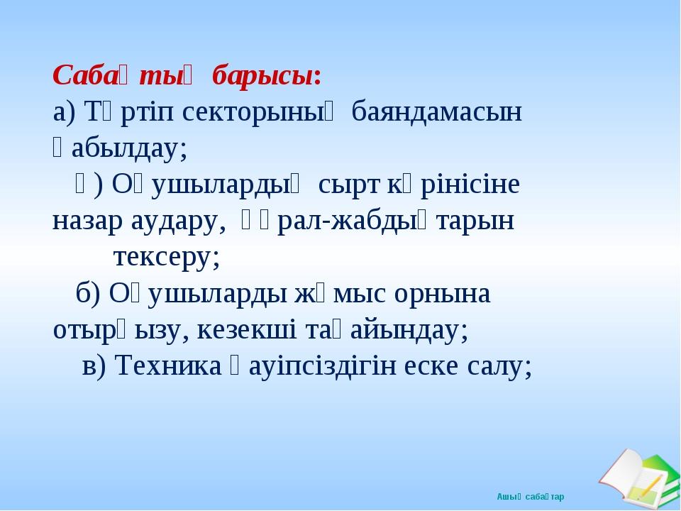 Сабақтың барысы: а) Тәртіп секторының баяндамасын қабылдау; ә) Оқушылардың с...