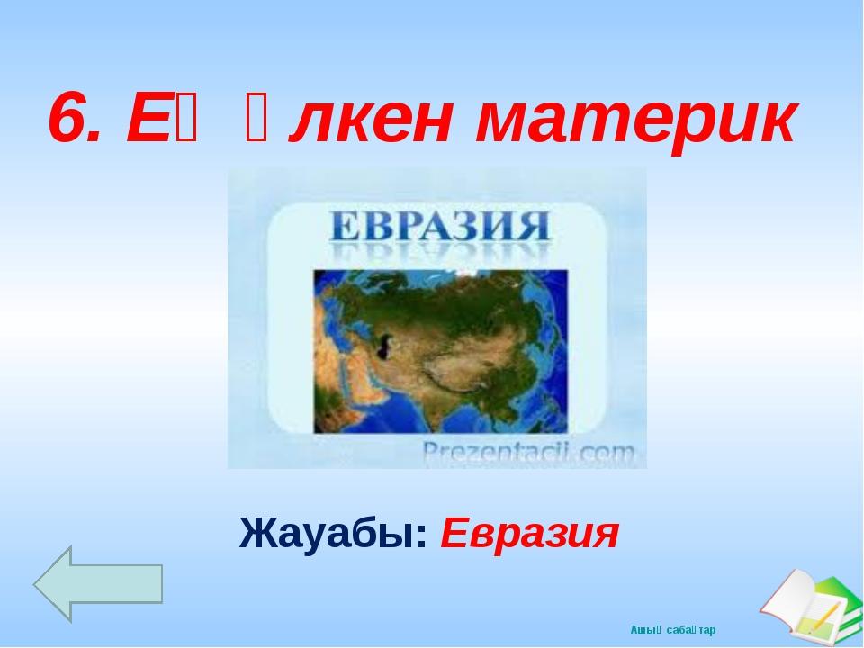 Жауабы: Евразия 6. Ең үлкен материк Ашық сабақтар