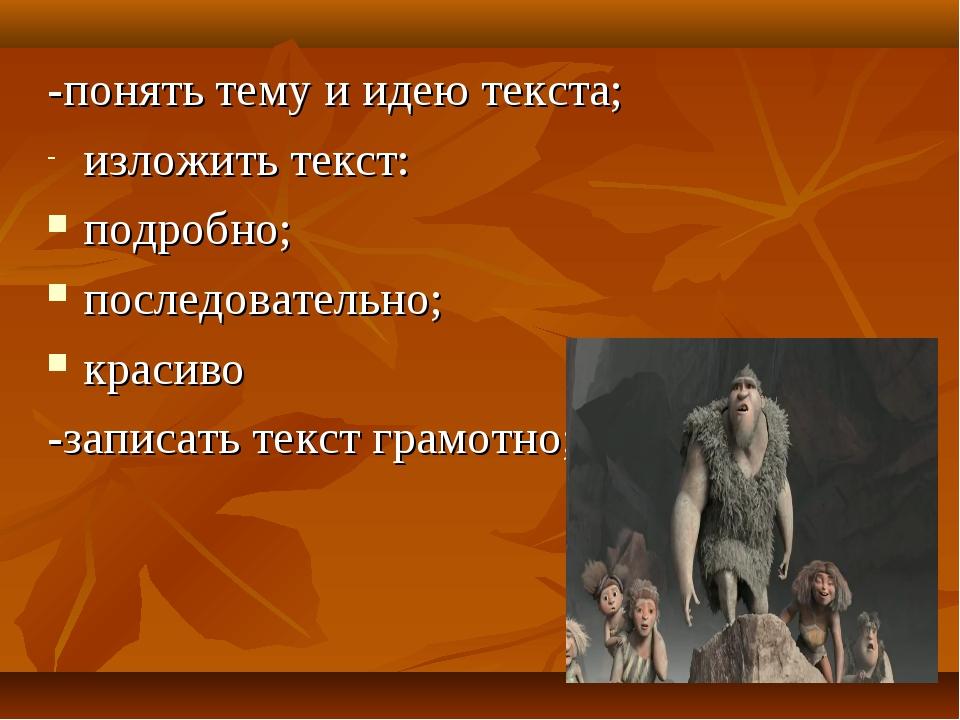 -понять тему и идею текста; изложить текст: подробно; последовательно; красив...