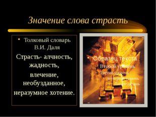 Значение слова страсть Толковый словарь В.И. Даля Страсть- алчность, жадность