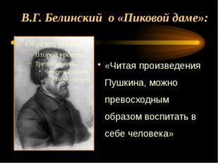 В.Г. Белинский о «Пиковой даме»: «Читая произведения Пушкина, можно превосход