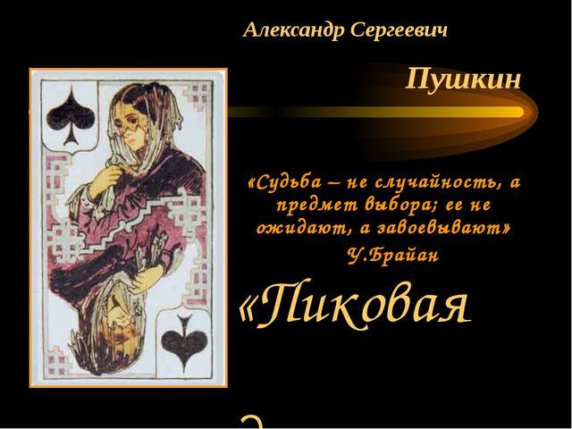 Александр Сергеевич Пушкин «Судьба – не случайность, а предмет выбора; ее не...