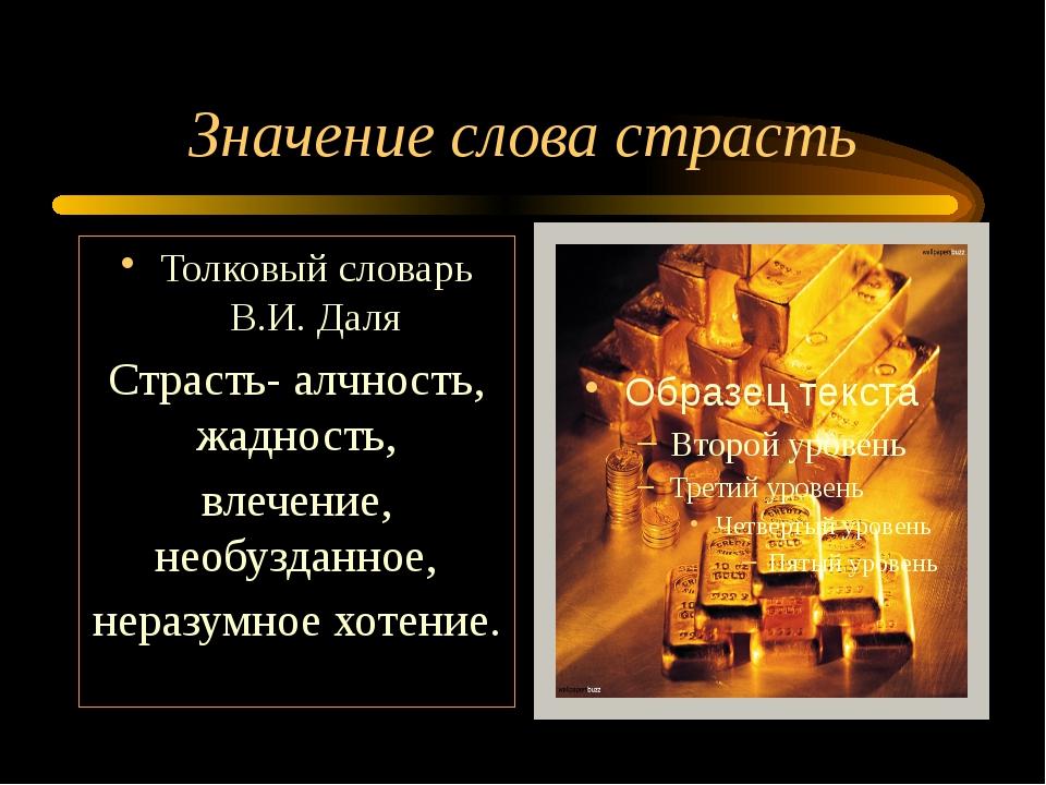 Значение слова страсть Толковый словарь В.И. Даля Страсть- алчность, жадность...