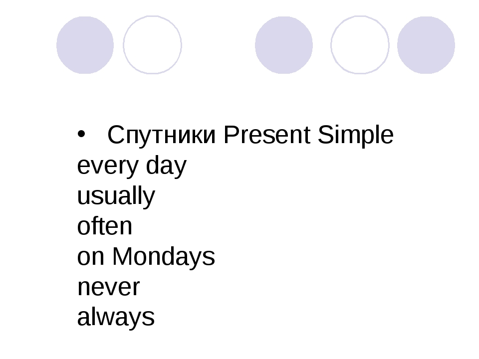 Спутники Present Simple every day usually often on Mondays never always