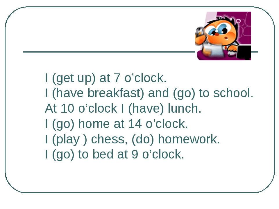 I (get up) at 7 o'clock. I (have breakfast) and (go) to school. At 10 o'clock...