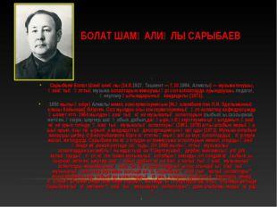 БОЛАТ ШАМҒАЛИҰЛЫ САРЫБАЕВ ] Сарыбаев Болат Шамғалиұлы(14.8.1927,Ташкент— 7
