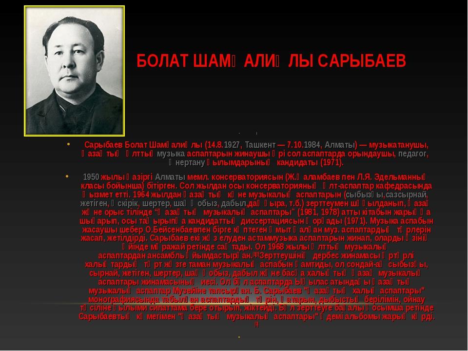 БОЛАТ ШАМҒАЛИҰЛЫ САРЫБАЕВ ] Сарыбаев Болат Шамғалиұлы(14.8.1927,Ташкент— 7...
