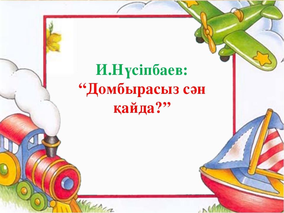 """И.Нүсіпбаев: """"Домбырасыз сән қайда?"""""""