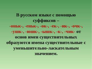 В русском языке с помощью суффиксов – -оньк-, -еньк-, -ок-, -ек-, -ик-, -очк-