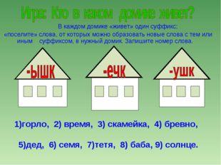 В каждом домике «живет» один суффикс; «поселите» слова, от которых можно обр