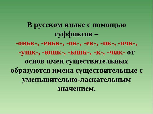 В русском языке с помощью суффиксов – -оньк-, -еньк-, -ок-, -ек-, -ик-, -очк-...