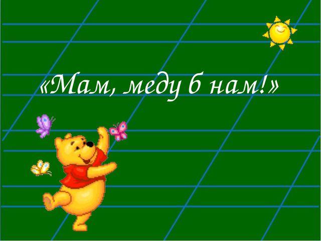 «Мам, меду б нам!»