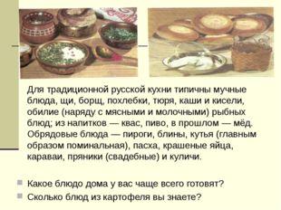Для традиционной русской кухни типичны мучные блюда, щи, борщ, похлебки, тюр