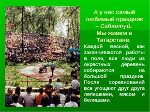 А у нас самый любимый праздник – Сабантуй. Мы живем в Татарстане. Каждой весн