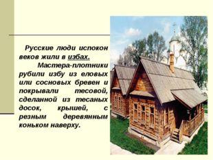 Русские люди испокон веков жили в избах. Мастера-плотники рубили избу из ело