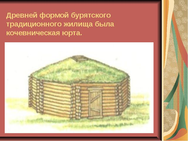 Древней формой бурятского традиционного жилища была кочевническая юрта.