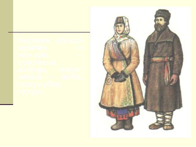 Верхняя одежда мужчин и женщин — суконный кафтан, зипун; зимой — шуба, полушу...