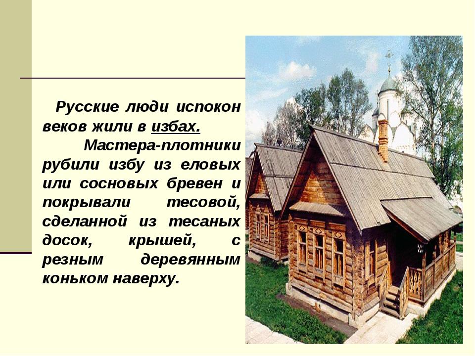 Русские люди испокон веков жили в избах. Мастера-плотники рубили избу из ело...