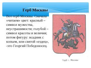 Герб Москвы Вот герб Москвы. Сначала «читаем» цвет: красный – символ мужеств