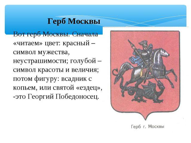 Герб Москвы Вот герб Москвы. Сначала «читаем» цвет: красный – символ мужеств...