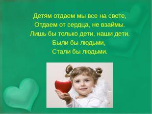 Детям отдаем мы все на свете, Отдаем от сердца, не взаймы. Лишь бы только дет