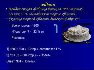 задачи Кондитерская фабрика выпекла 1200 тортов. Из них 32 % составляют торты