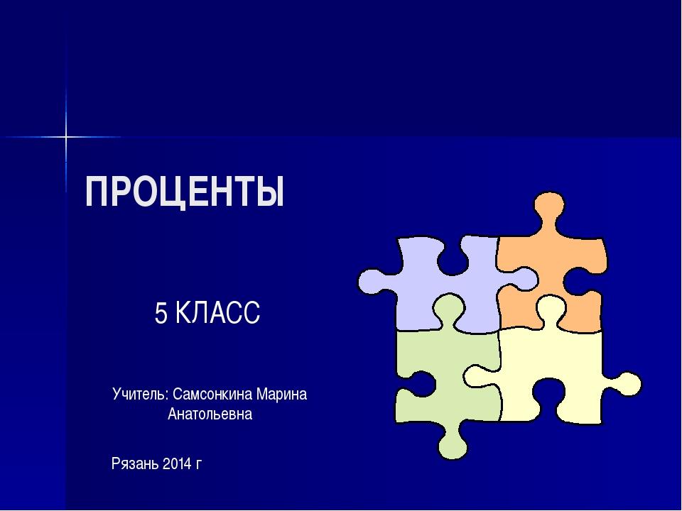 ПРОЦЕНТЫ 5 КЛАСС Учитель: Самсонкина Марина Анатольевна Рязань 2014 г