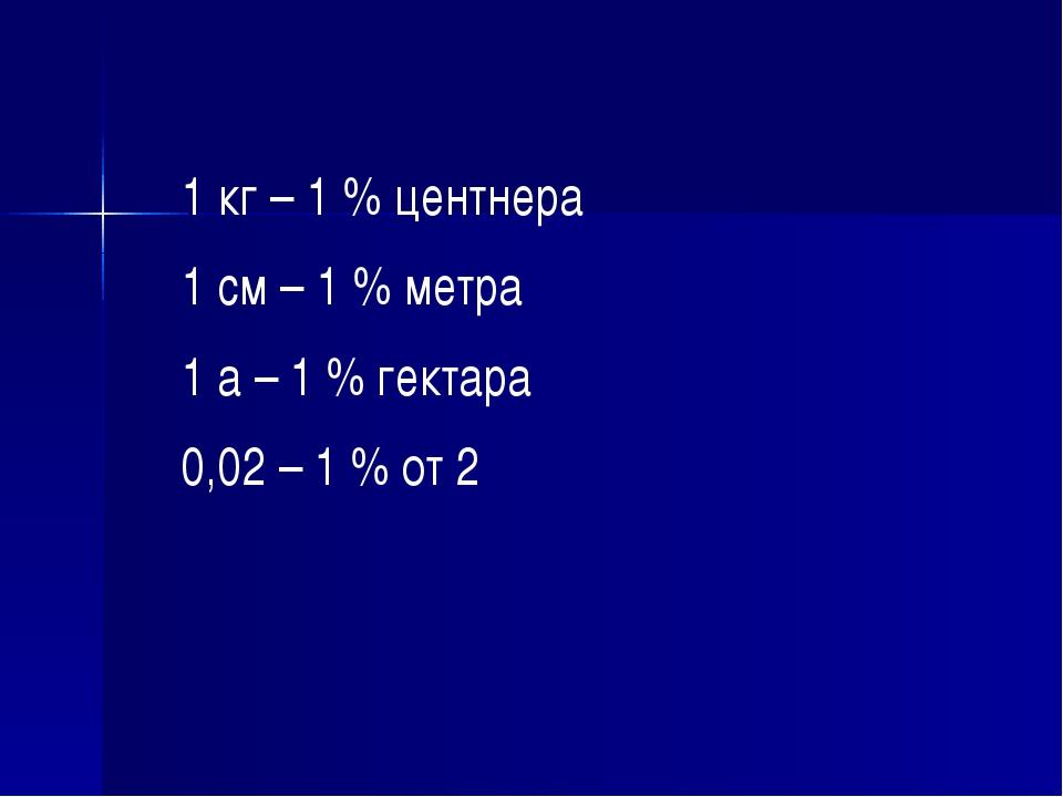1 кг – 1 % центнера 1 см – 1 % метра 1 а – 1 % гектара 0,02 – 1 % от 2