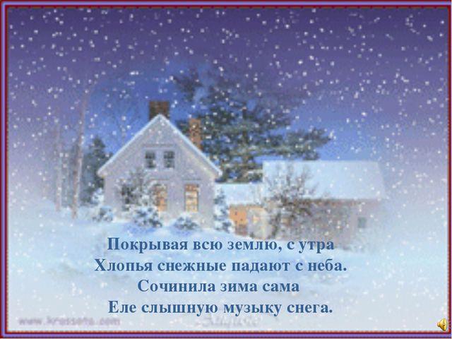 Покрывая всю землю, с утра Хлопья снежные падают с неба. Сочинила зима сама Е...