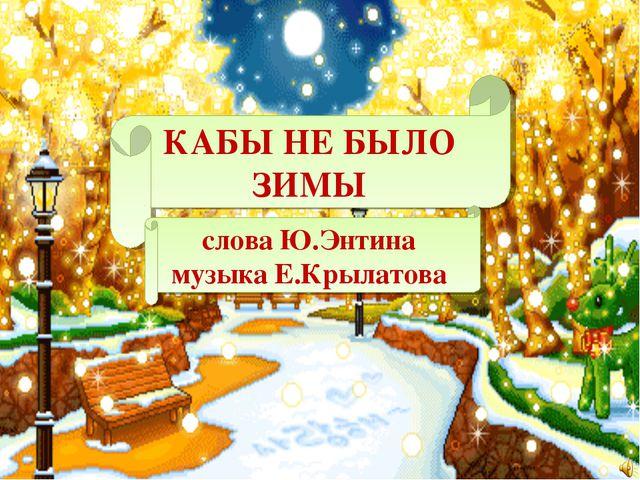 КАБЫ НЕ БЫЛО ЗИМЫ слова Ю.Энтина музыка Е.Крылатова