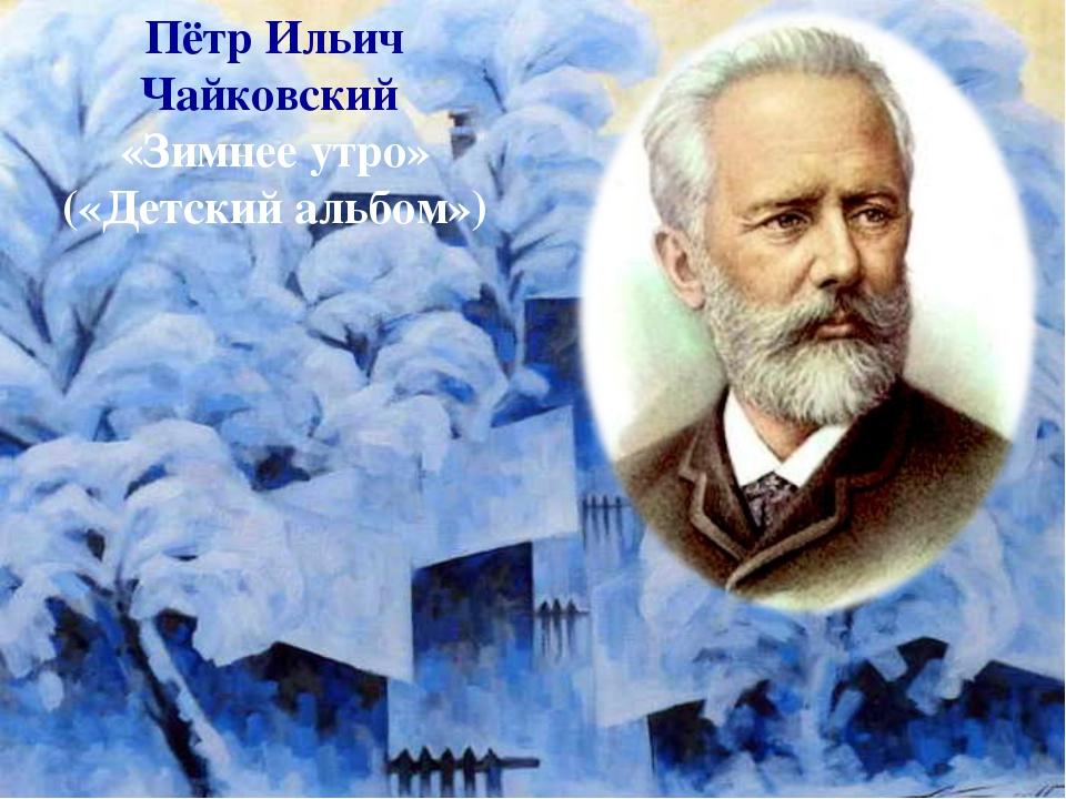 Пётр Ильич Чайковский «Зимнее утро» («Детский альбом»)
