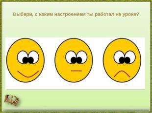 Выбери, с каким настроением ты работал на уроке?