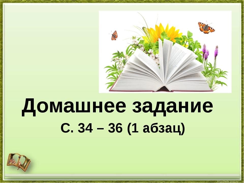 С. 34 – 36 (1 абзац) Домашнее задание