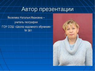 Автор презентации Яковлева Наталья Ивановна – учитель географии ГОУ СОШ «Школ