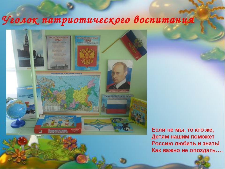 Уголок патриотического воспитания Если не мы, то кто же, Детям нашим поможет...