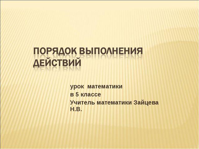 урок математики в 5 классе Учитель математики Зайцева Н.В.