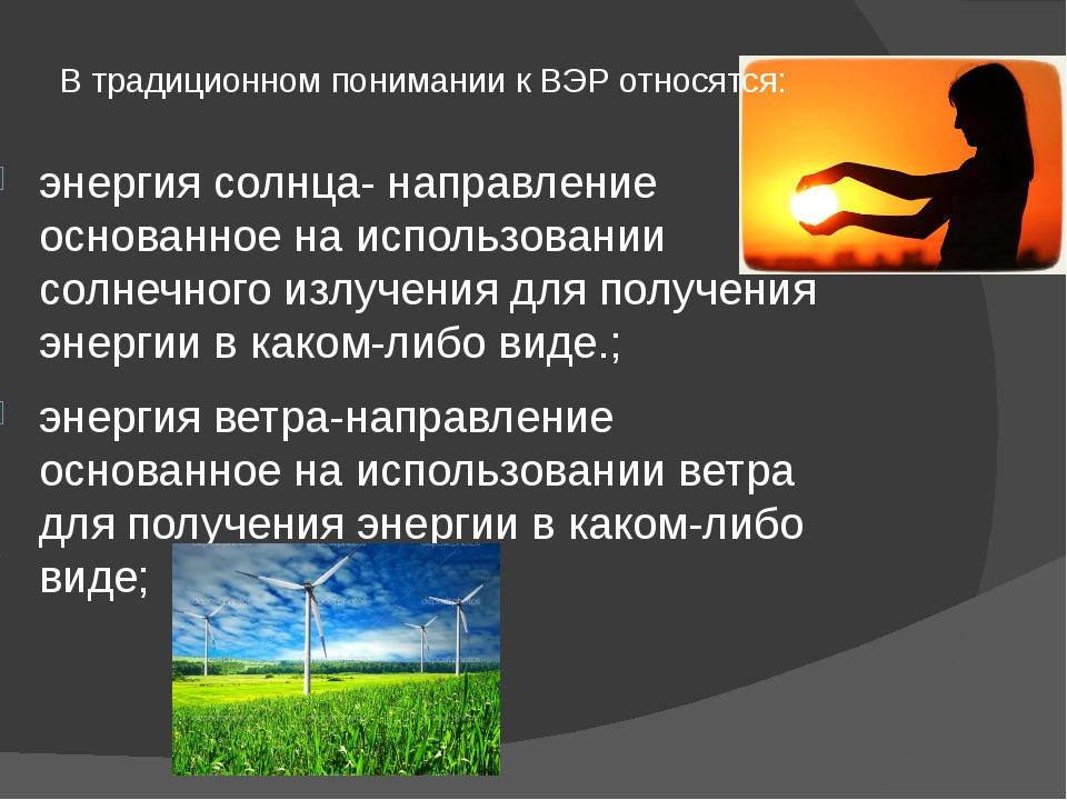 В традиционном понимании к ВЭР относятся: энергия солнца- направление основан...